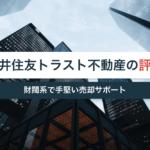 三井住友トラスト不動産の評判・口コミ|財閥系で手堅い売却サポート