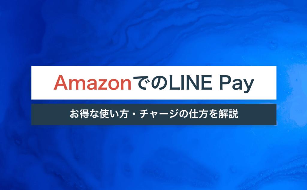 AmazonでLINE Payをお得に使う方法を詳しく解説!チャージの仕方や注意点もご紹介