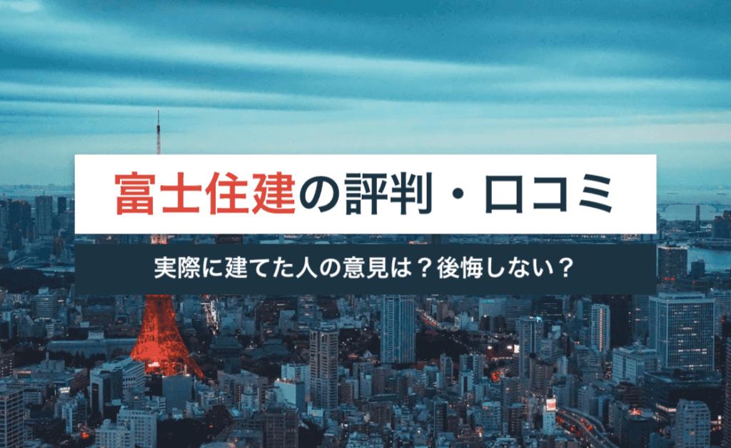 富士住建の評判・口コミ|実際に建てた人の意見は?後悔しない?