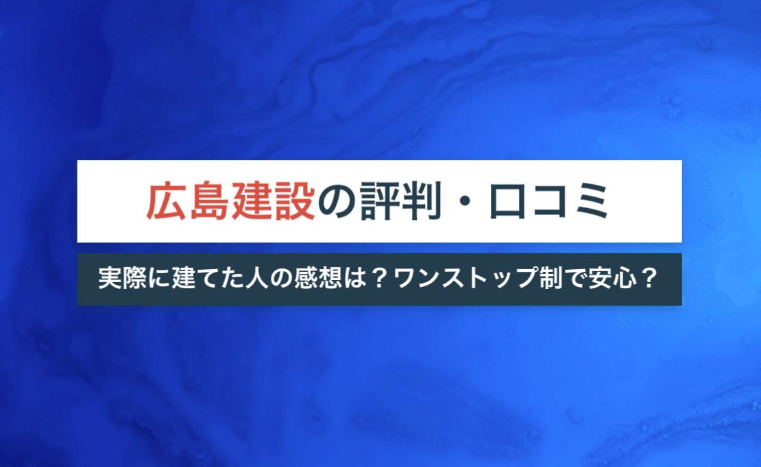 広島建設の評判・口コミ|実際に建てた人の感想は?ワンストップの担当制で安心?